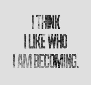 i-think-i-like-who-i-am-becoming