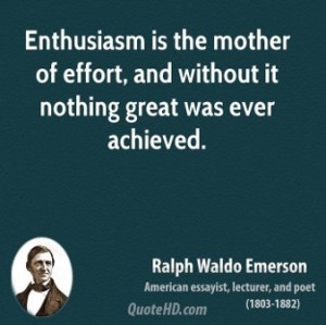 Enthusiasm is the mother of effort